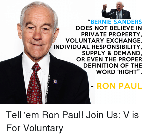 """Bernie Sanders, Definitely, and Memes: """"BERNIE SANDERS  DOES NOT BELIEVE IN  PRIVATE PROPERTY  VOLUNTARY EXCHANGE.  INDIVIDUAL RESPONSIBILITY  SUPPLY & DEMAND  OR EVEN THE PROPER  DEFINITION OF THE  WORD """"RIGHT"""".  RON PAUL Tell 'em Ron Paul!  Join Us: V is For Voluntary"""