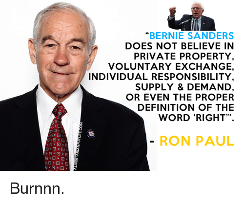 """Ronnings: """"BERNIE SANDERS  DOES NOT BELIEVE IN  PRIVATE PROPERTY  VOLUNTARY EXCHANGE.  INDIVIDUAL RESPONSIBILITY  SUPPLY & DEMAND  OR EVEN THE PROPER  DEFINITION OF THE  WORD """"RIGHT"""".  RON PAUL Burnnn."""
