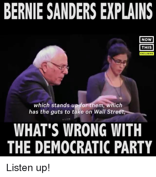 Bernie Sanders, Memes, and Democratic Party: BERNIE SANDERS EXPLAINS  NOW  THIS  EXCLUSIVE  which stands u  em, which  has the guts to take on Wall Stre  WHAT'S WRONG WITH  THE DEMOCRATIC PARTY Listen up!
