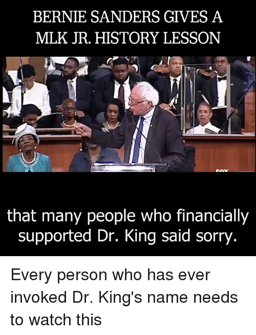invoke: BERNIE SANDERS GIVES A  MLK JR. HISTORY LESSON  that many people who financially  supported Dr. King said sorry Every person who has ever invoked Dr. King's name needs to watch this