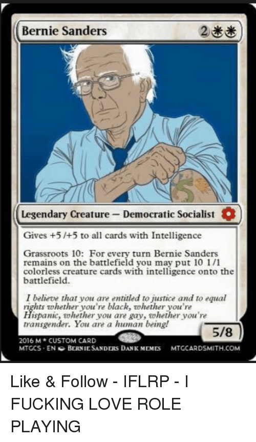 entitlement: Bernie Sanders  Legendary Creature Democratic Socialist  Gives +5 /+5 to all cards with Intelligence  Grassroots 10: For every turn Bernie Sanders  remains on the battlefield you may put 10 1/1  colorless creature cards with intelligence onto the  battlefield.  I believe that you are entitled to justice and to equal  rights whether you're black, whether you're  Hispanic, whether you are gay, whether you're  transgender. You are a human being!  5/8  2016 M CUSTOM CARD  MTGCS EN G BERNIE SANDERS DANK MEMES  MTGCARDSMITH.COM Like & Follow - IFLRP - I FUCKING LOVE ROLE PLAYING