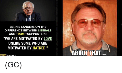 "Bernie Sanders, Love, and Memes: BERNIE SANDERS ON THE  DIFFERENCE BETWEEN LIBERALS  AND TRUMP SUPPORTERS:  ""WE ARE MOTIVATED BY LOVE  UNLIKE SOME WHO ARE  MOTIVATED BY HATRED.""  OCCUPY DEMgCRATS  ABOUT THAT.... (GC)"