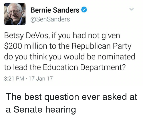 Memes, Republican Party, and Devo: Bernie Sanders  @Sen Sanders  Betsy DeVos, if you had not given  $200 million to the Republican Party  do you think you would be nominated  to lead the Education Department?  3:21 PM 17 Jan 17 The best question ever asked at a Senate hearing
