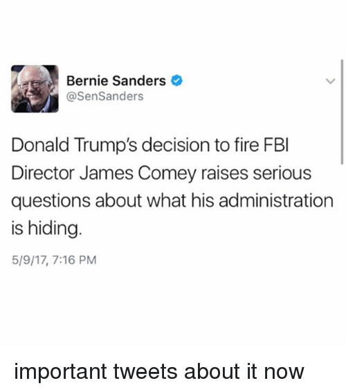 Bernie Sanders, Fbi, and Fire: Bernie Sanders  @Sen Sanders  Donald Trump's decision to fire FBI  Director James Comey raises serious  questions about what his administration  is hiding  5/9/17, 7:16 PM important tweets about it now