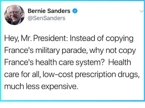 mr president: Bernie Sanders  @SenSanders  Hey, Mr. President: Instead of copying  France's military parade, why not copy  France's health care system? Health  care for all, low-cost prescription drugs,  much less expensive