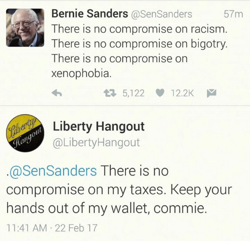 Bernie Sanders, Memes, and Racism: Bernie Sanders @SenSanders  There is no compromise on racism.  There is no compromise on bigotry.  There is no compromise on  xenophobia.  57m  仁 5,122  12.2K  iberty Hangout  @LibertyHangout  @SenSanders There is no  compromise on my taxes. Keep your  hands out of my wallet, commie.  11:41 AM 22 Feb 17