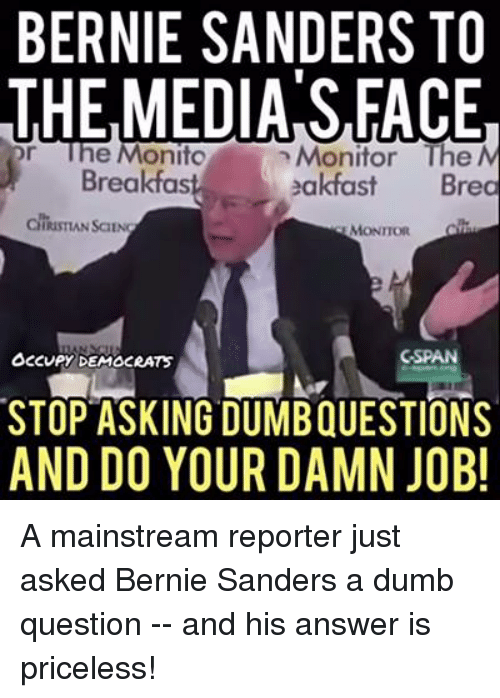 Dumb Question: BERNIE SANDERS TO  THE MEDIA S,FACE  or e Monito  n Monitor The N  Breakfast ea  Bre  MONITOR  GSPAN  OCCUPY DEMOCRATS  STOP ASKING DUMBQUESTIONS  AND DO YOUR DAMN JOB! A mainstream reporter just asked Bernie Sanders a dumb question -- and his answer is priceless!