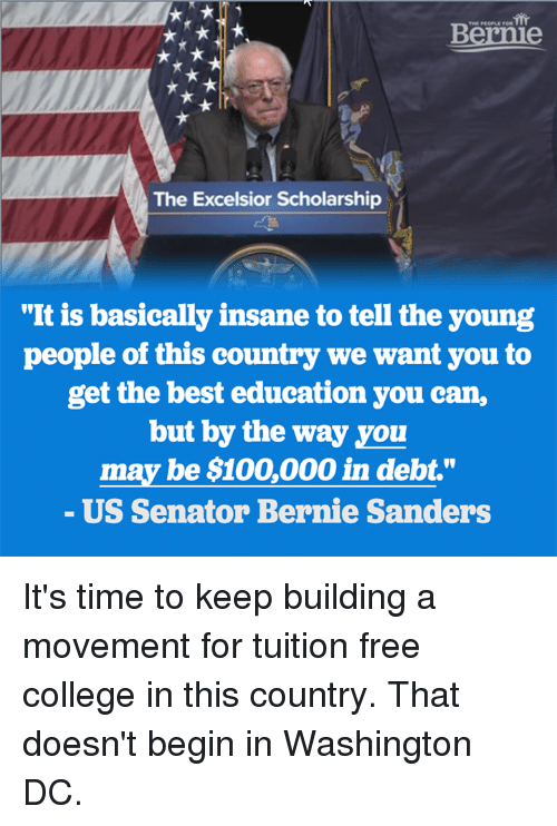 """Bernie Sanders, Memes, and Washington Dc: Bernie  The Excelsior Scholarship  """"It is basically insane to tell the young  people of this country we want you to  get the best education you can,  but by the way you  may be $100,000 in debt.""""  US Senator Bernie Sanders It's time to keep building a movement for tuition free college in this country. That doesn't begin in Washington DC."""