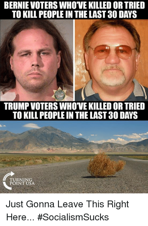 Trump Voters: BERNIE VOTERS WHOVE KILLED OR TRIED  TO KILL PEOPLE IN THE LAST 30 DAYS  TRUMP VOTERS WHOVE KILLED OR TRIED  TO KILL PEOPLE IN THE LAST 30 DAYS  TURNING  POINT USA Just Gonna Leave This Right Here... #SocialismSucks
