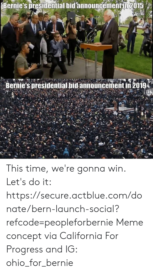 Bern: Bernie's presidential bid announcementin 2015  Bernie's presidential bid announcement in 2019 This time, we're gonna win.  Let's do it: https://secure.actblue.com/donate/bern-launch-social?refcode=peopleforbernie  Meme concept via California For Progress and  IG: ohio_for_bernie