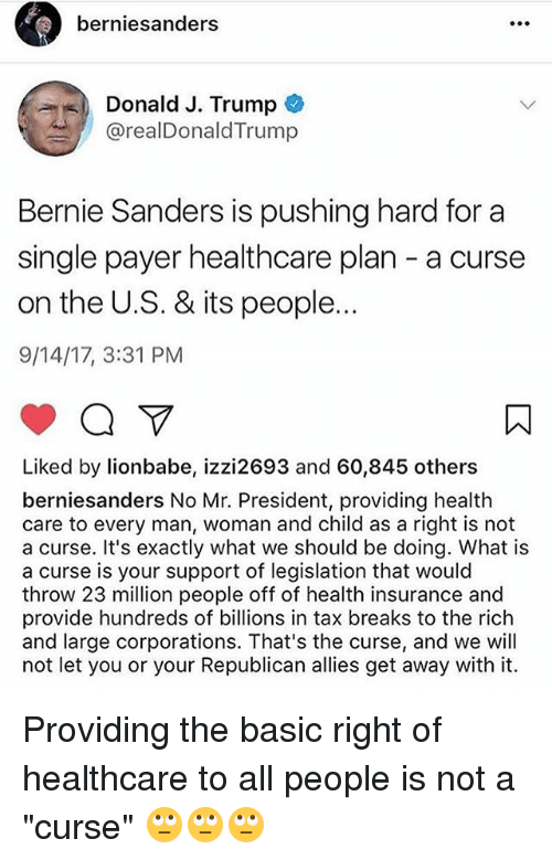 "Bernie Sanders, Memes, and Health Insurance: berniesanders  Donald J. Trump  @realDonaldTrump  Bernie Sanders is pushing hard for a  single payer healthcare plan - a curse  on the U.S. & its people  9/14/17, 3:31 PM  Liked by lionbabe, izzi2693 and 60,845 others  berniesanders No Mr. President, providing health  care to every man, woman and child as a right is not  a curse. It's exactly what we should be doing. What is  a curse is your support of legislation that would  throw 23 million people off of health insurance and  provide hundreds of billions in tax breaks to the riclh  and large corporations. That's the curse, and we will  not let you or your Republican allies get away with it. Providing the basic right of healthcare to all people is not a ""curse"" 🙄🙄🙄"