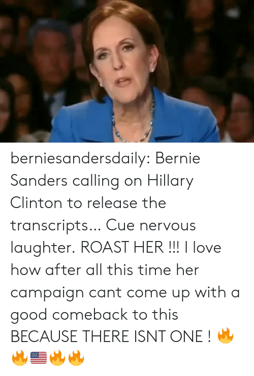 roast: berniesandersdaily:  Bernie Sanders calling on Hillary Clinton to release the transcripts… Cue nervous laughter.  ROAST HER !!! I love how after all this time  her campaign cant come up with a good comeback to this BECAUSE THERE ISNT ONE ! 🔥🔥🇺🇸🔥🔥