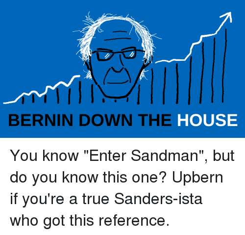 """Entering Sandman: BERNIN DOWN THE  HOUSE You know """"Enter Sandman"""", but do you know this one? Upbern if you're a true Sanders-ista who got this reference."""