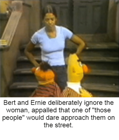 """Dank Memes: Bert and Ernie deliberately ignore the  woman, appalled that one of """"those  people"""" would dare approach them on  the street."""