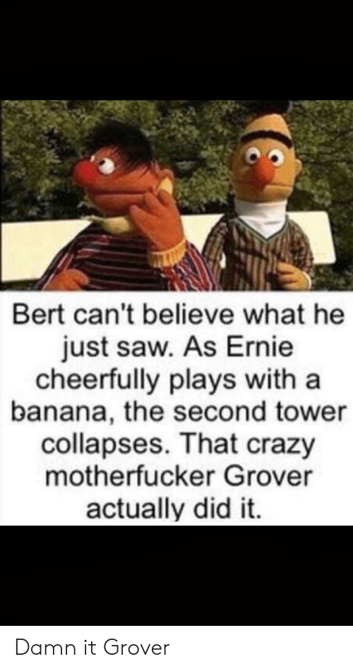 tower: Bert can't believe what he  just saw. As Ernie  cheerfully plays with a  banana, the second tower  collapses. That crazy  motherfucker Grover  actually did it. Damn it Grover