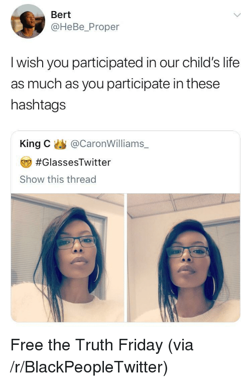 hashtags: Bert  @HeBe_Proper  l wish you participated in our child's life  as much as you participate in these  hashtags  King C@CaronWilliams  #GlassesTwitter  Show this thread <p>Free the Truth Friday (via /r/BlackPeopleTwitter)</p>
