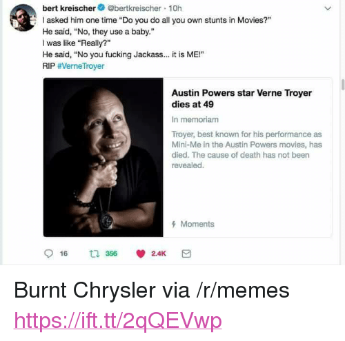 "Stunts: bert kreischer@bertkreischer 10h  asked him one time ""Do you do all you own stunts in Movies?""  He said, No, they use a baby.""  I was like ""Really?""  He said, ""No you fucking Jackass.. it is ME!""  RIP #VerneTroyer  Austin Powers star Verne Troyer  dies at 49  In memoriam  Troyer, best known for his performance as  Mini-Me in the Austin Powers movies, has  died. The cause of death has not been  revealed.  Moments <p>Burnt Chrysler via /r/memes <a href=""https://ift.tt/2qQEVwp"">https://ift.tt/2qQEVwp</a></p>"