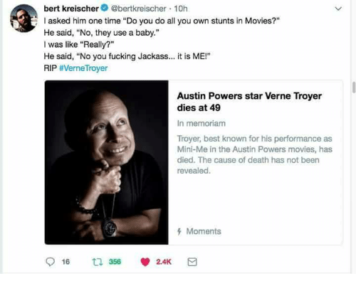 "Stunts: bert kreischer@bertkreischer 10h  asked him one time ""Do you do all you own stunts in Movies?""  He said, No, they use a baby.""  I was like ""Really?""  He said, ""No you fucking Jackass.. it is ME!""  RIP #VerneTroyer  Austin Powers star Verne Troyer  dies at 49  In memoriam  Troyer, best known for his performance as  Mini-Me in the Austin Powers movies, has  died. The cause of death has not been  revealed.  Moments"
