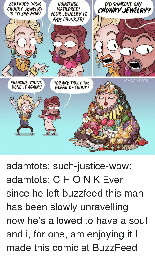 I Made This Comic: BERTRUDE YOUR  NONSENSE  DID SOMEONE SAY  CHUNKYEWELRY ATIDREDCHUNKy JEWELRY?  IS TO DIE FOR'YOUR JEWELRY IS  FAR CHUNKIER  @ADAMTOTS  PRANCINE YOU'VE  DONE ITAGAIN!!  YOU ARE TRULY THE  QUEEN OF CHUNK! adamtots:  such-justice-wow:  adamtots: C H O N K  Ever since he left buzzfeed this man has been slowly unravelling now he's allowed to have a soul and i, for one, am enjoying it   I made this comic at BuzzFeed