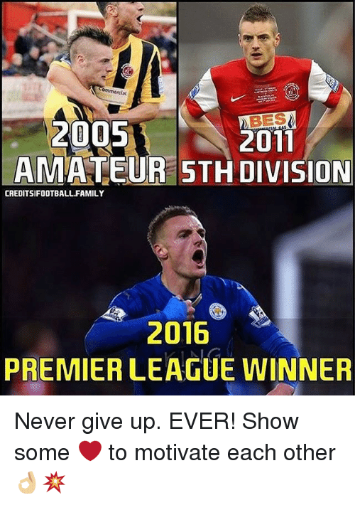 Memes, 🤖, and Bes: BES  2005  2011  AMATEUR ON  CREDITSIFOOTBALL FAMILY  2016  PREMIER LEAGUE WINNER Never give up. EVER! Show some ❤️ to motivate each other 👌🏼💥