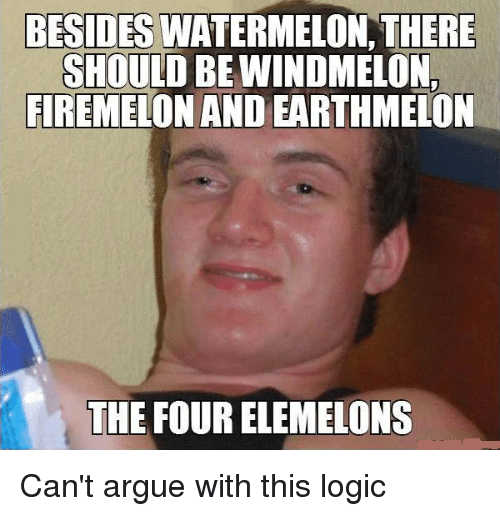 Firemelon: BESIDES  WATERMELON, THERE  SHOULD BEWINDMELON  FIREMELON AND EARTHMELON  THE FOURELEMELONS Can't argue with this logic