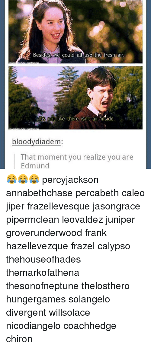 that moment you realize: Besides we could all use the fresh air  Its not like there isn't air inside.  bloodydiadem  That moment you realize you are  Edmund 😂😂😂 percyjackson annabethchase percabeth caleo jiper frazellevesque jasongrace pipermclean leovaldez juniper groverunderwood frank hazellevezque frazel calypso thehouseofhades themarkofathena thesonofneptune thelosthero hungergames solangelo divergent willsolace nicodiangelo coachhedge chiron