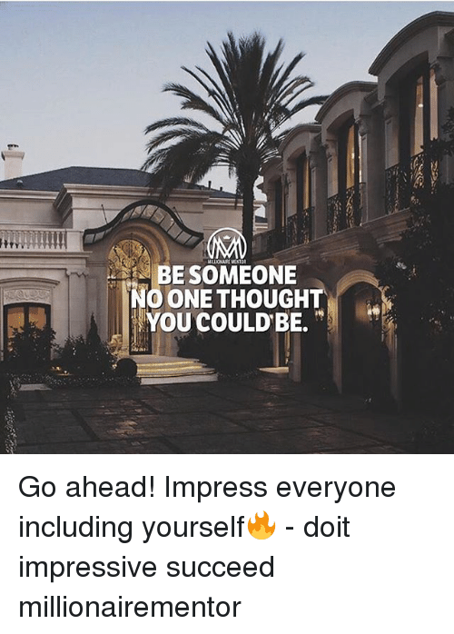 Memes, Thought, and 🤖: BESOMEONE  NO ONE THOUGHT  | YOU COULDBE. .. Go ahead! Impress everyone including yourself🔥 - doit impressive succeed millionairementor