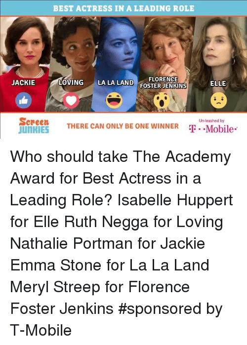 Academy Awards, Memes, and Emma Stone: BEST ACTRESS IN A LEADING ROLE  FLORENCE  LOVING  LA LA LAND  FOSTER JENKINS  JACKIE  ELLE  Screen  Unleashed by  THERE CAN ONLY BE ONE WINNER  T -Mobile  JunRIES Who should take The Academy Award for Best Actress in a Leading Role? Isabelle Huppert for Elle Ruth Negga for Loving Nathalie Portman for Jackie Emma Stone for La La Land Meryl Streep for Florence Foster Jenkins  #sponsored by T-Mobile