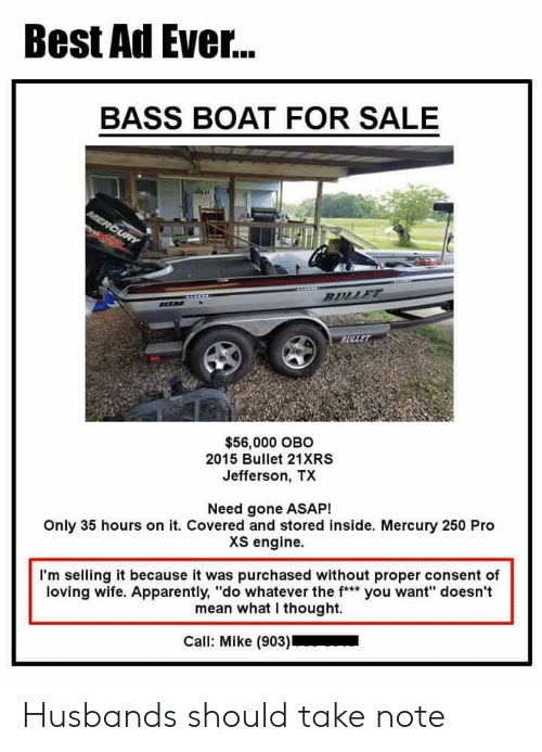 "husbands: Best Ad Ever...  BASS BOAT FOR SALE  $56,000 OBO  2015 Bullet 21XRS  Jefferson, TX  Need gone ASAP!  Only 35 hours on it. Covered and stored inside. Mercury 250 Pro  XS engine.  I'm selling it because it was purchased without proper consent of  loving wife. Apparently, ""do whatever the f* you want"" doesn't  mean what I thought.  Call: Mike (903) Husbands should take note"