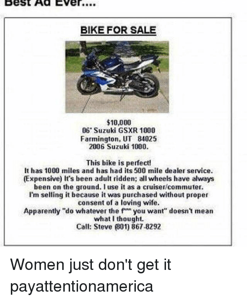 """Memes, 🤖, and Suzuki: Best Ad Ever....  BIKE FOR SALE  $10,000  06 Suzuki GSXR 1000  Farmington, UT 84025  2006 Suzuki 1000.  This bike is perfect!  It has 1000 miles and has had its 500 mile dealer service.  (Expensive) It's been adult ridden; all wheels have always  been on the ground. I use it as a cruiser commuter.  I'm selling it because it was purchased without proper  consent of a loving wife.  Apparently """"do whatever the f you want"""" doesn't mean  what I thought.  Call: Steve 801) 867-8292 Women just don't get it payattentionamerica"""