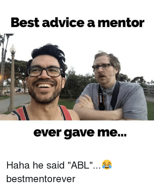 "Advice, Memes, and Best: Best advice a mentor  ever gave me... Haha he said ""ABL""...😂 bestmentorever"