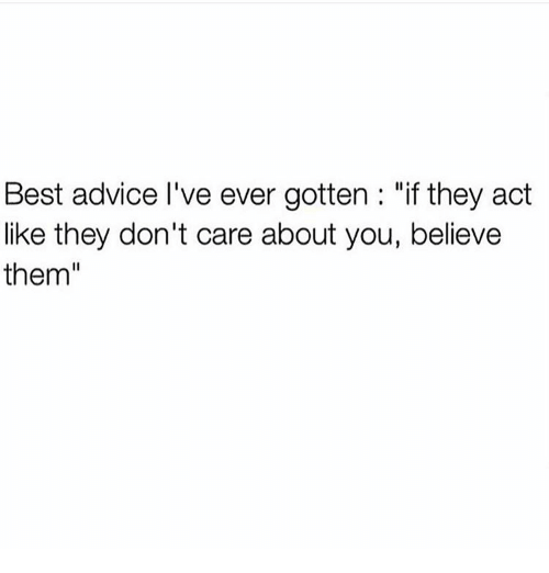 "Advice, Memes, and Best: Best advice l've ever gotten ""if they act  like they don't care about you, believe  them"