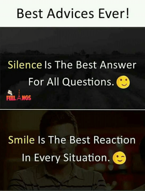 Best Reaction: Best Advices Ever!  Silence Is The Best Answer  For All Questions.  NGS  Smile Is The Best Reaction  In Every Situation.