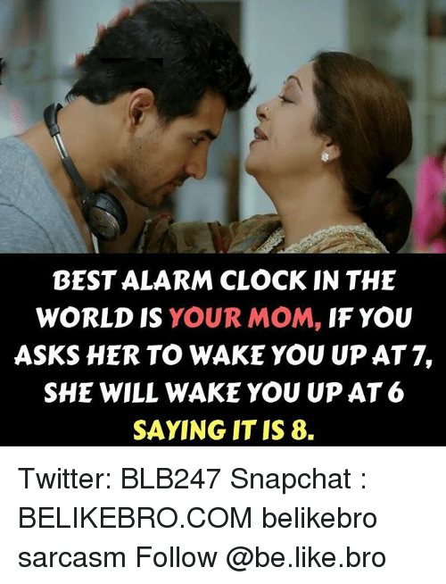 Clock, Memes, and Alarm: BEST ALARM CLOCK IN THE  WORLD IS YOUR MOM,  IF YOU  ASKS HER TO WAKE YOU UPAT 7,  SHE WILL WAKE YOU UP AT6  SAYING IT IS 8. Twitter: BLB247 Snapchat : BELIKEBRO.COM belikebro sarcasm Follow @be.like.bro