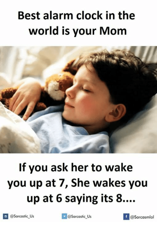 Clock, Alarm Clock, and The World Is Yours: Best alarm clock in the  world is your Mom  If you ask her to wake  you up at 7, She wakes you  up at 6 saying its 8....  @@sarcastic Us  @Sarcasmlol
