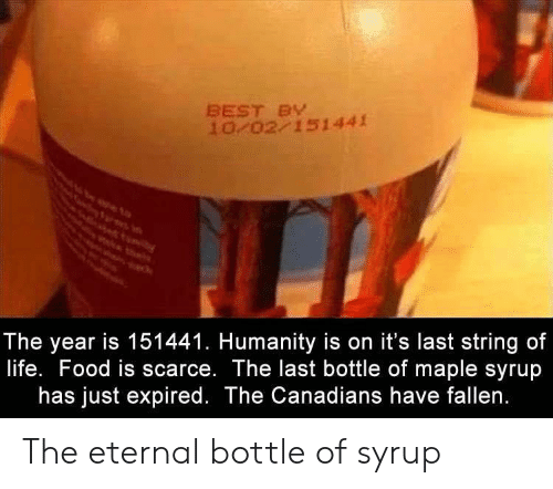Canadians: BEST BY  10 02 151441  The year is 151441. Humanity is on it's last string of  life. Food is scarce. The last bottle of maple syrup  has just expired. The Canadians have fallen. The eternal bottle of syrup