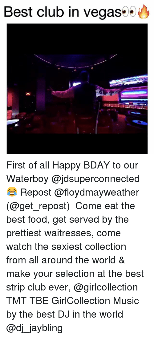 Club, Food, and Funny: Best club in Vegas First of all Happy BDAY to our Waterboy @jdsuperconnected 😂 Repost @floydmayweather (@get_repost) ・・・ Come eat the best food, get served by the prettiest waitresses, come watch the sexiest collection from all around the world & make your selection at the best strip club ever, @girlcollection TMT TBE GirlCollection Music by the best DJ in the world @dj_jaybling