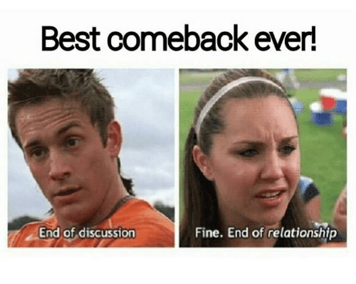 Fine End: Best comeback ever!  End of discussion  Fine. End of relationship