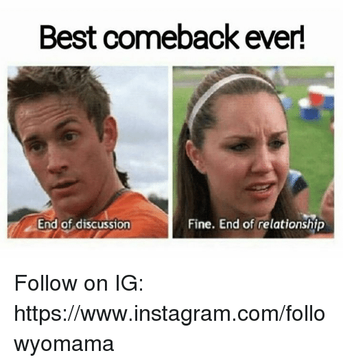 Fine End: Best comeback ever!  End of discussion  Fine. End of relationship Follow on IG: https://www.instagram.com/followyomama