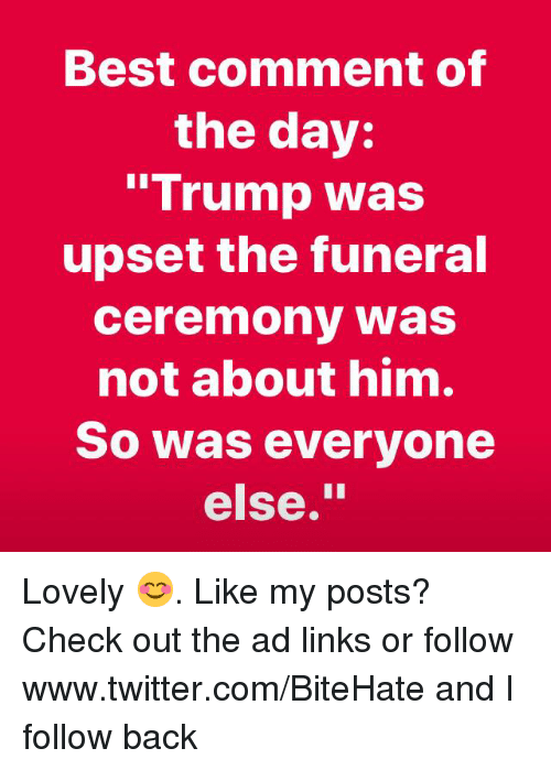 """links: Best comment of  the day:  """"Trump was  upset the funeral  ceremony was  not about him.  So was everyone  else."""" Lovely 😊. Like my posts?  Check out the ad links or follow www.twitter.com/BiteHate and I follow back"""