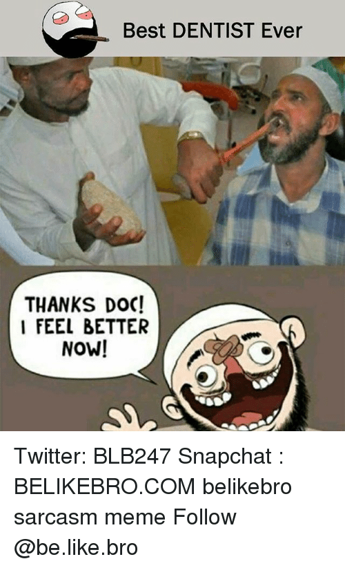 Be Like, Meme, and Memes: Best DENTIST Ever  THANKS DOC!  I FEEL BETTER  NOW! Twitter: BLB247 Snapchat : BELIKEBRO.COM belikebro sarcasm meme Follow @be.like.bro