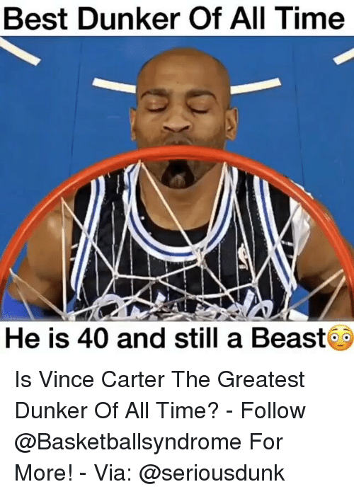 Memes, 🤖, and Vince Carter: Best Dunker Of All Time  He is 40 and still a Beast Is Vince Carter The Greatest Dunker Of All Time? - Follow @Basketballsyndrome For More! - Via: @seriousdunk