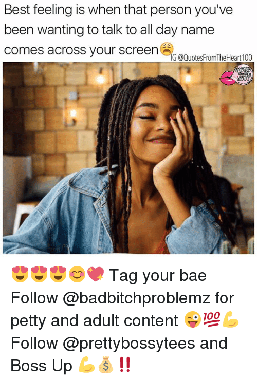 Bae, Memes, and Petty: Best feeling is when that person you've  been wanting to talk to all day name  comes across your screen  IG @QuotesFromTheHeart100 😍😍😍😊💖 Tag your bae Follow @badbitchproblemz for petty and adult content 😜💯💪 Follow @prettybossytees and Boss Up 💪💰‼️