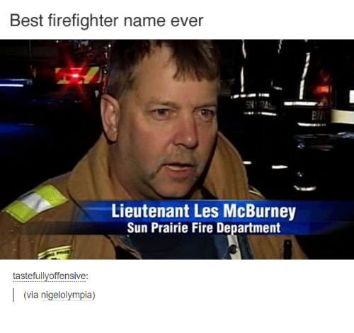 Fire, Funny, and Best: Best firefighter name ever  Lieutenant Les McBurney  Sun Prairie Fire Department  tastefullyoffensive:  (via nigel olympia)