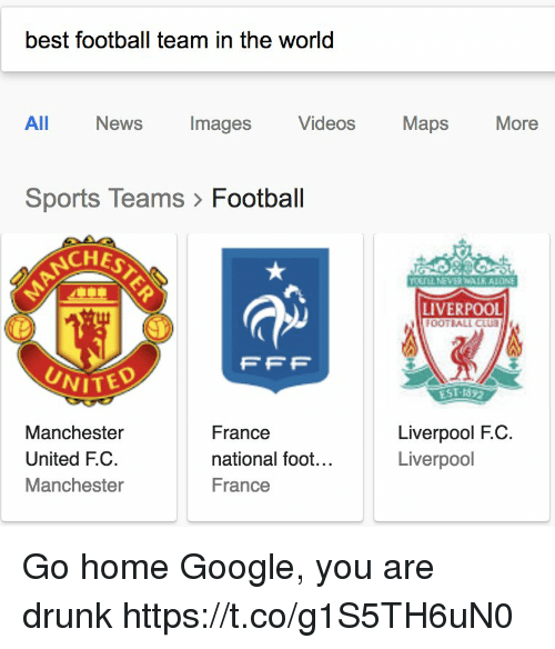 Manchester United: best football team in the world  All  News  Images  Videos  Maps  More  Sports Teams> Football  CHE  LIVERPOOL  OOTBALL CLUB  FFP  UNITED  EST-1892  Manchester  United F.C.  Manchester  France  national foot...  France  Liverpool F.C  Liverpool Go home Google, you are drunk https://t.co/g1S5TH6uN0
