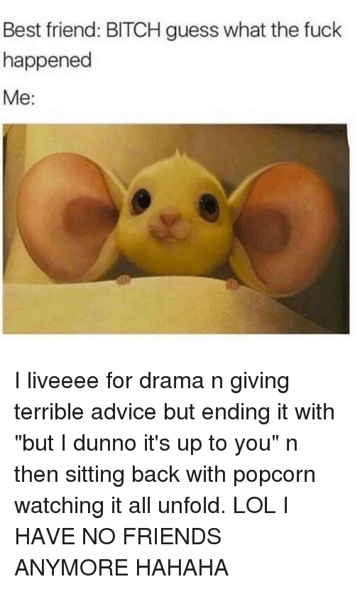"Advice, Best Friend, and Bitch: Best friend: BITCH guess what the fuck  happened  Me: I liveeee for drama n giving terrible advice but ending it with ""but I dunno it's up to you"" n then sitting back with popcorn watching it all unfold. LOL I HAVE NO FRIENDS ANYMORE HAHAHA"