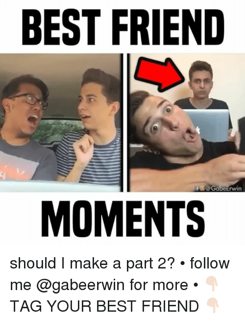 Best Friend, Memes, and Best: BEST FRIEND  f@GabeErwin  MOMENTS should I make a part 2? • follow me @gabeerwin for more • 👇🏻 TAG YOUR BEST FRIEND 👇🏻