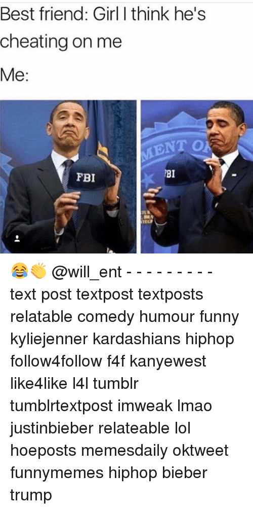 Best Friend, Cheating, and Fbi: Best friend: Girl think he's  cheating on me  Me  ENT O  BI  FBI  NTG 😂👏 @will_ent - - - - - - - - - text post textpost textposts relatable comedy humour funny kyliejenner kardashians hiphop follow4follow f4f kanyewest like4like l4l tumblr tumblrtextpost imweak lmao justinbieber relateable lol hoeposts memesdaily oktweet funnymemes hiphop bieber trump