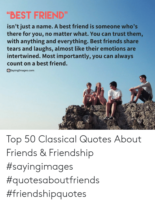 """Quotes About: """"BEST FRIEND""""  isn't just a name. A best friend is someone who's  there foryou, no matter what. You can trust them,  with anything and everything. Best friends share  tears and laughs, almost like their emotions are  intertwined. Most importantly, you can always  count on a best friend.  SavingImages.com Top 50 Classical Quotes About Friends & Friendship #sayingimages #quotesaboutfriends #friendshipquotes"""