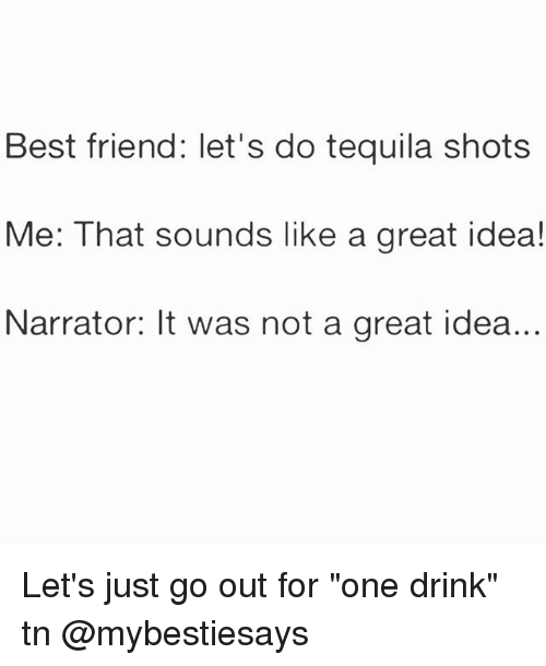 """Best Friend, Best, and Tequila: Best friend: let's do tequila shots  Me: That sounds like a great idea!  Narrator: It was not a great idea.. Let's just go out for """"one drink"""" tn @mybestiesays"""